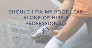 Should I Fix My Roof Leak Alone or Hire a Professional?